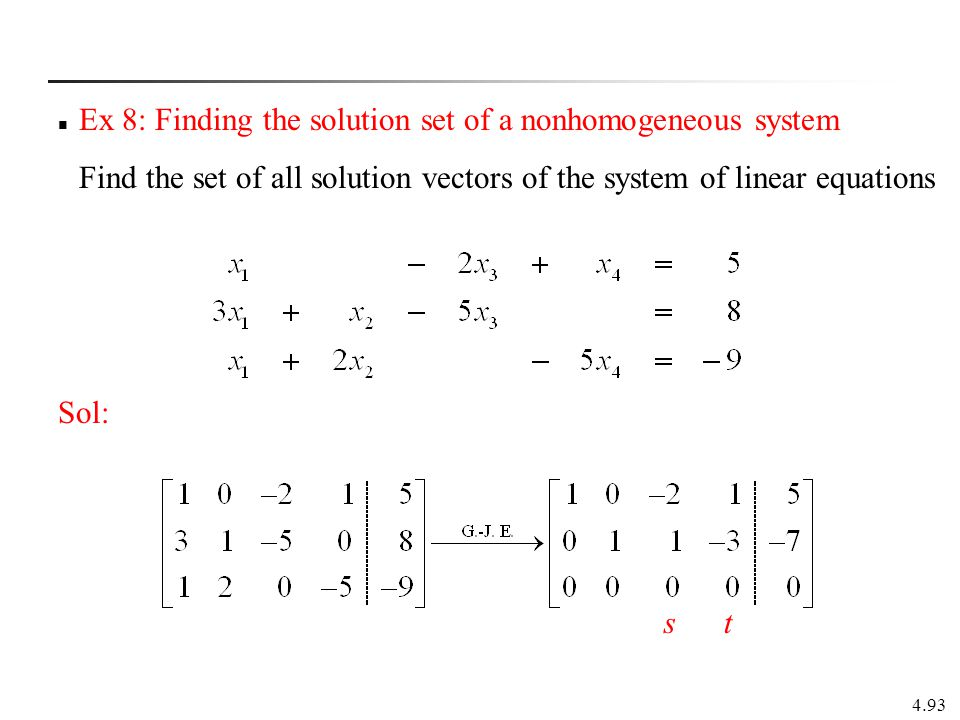 4.93 Ex 8: Finding the solution set of a nonhomogeneous system Find the set of all solution vectors of the system of linear equations Sol: s t