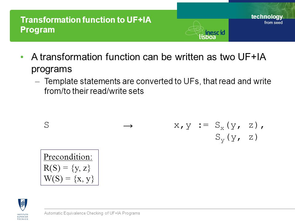 technology from seed A transformation function can be written as two UF+IA programs –Template statements are converted to UFs, that read and write from/to their read/write sets Automatic Equivalence Checking of UF+IA Programs Transformation function to UF+IA Program S x,y := S x (y, z), S y (y, z) Precondition: R(S) = {y, z} W(S) = {x, y} →