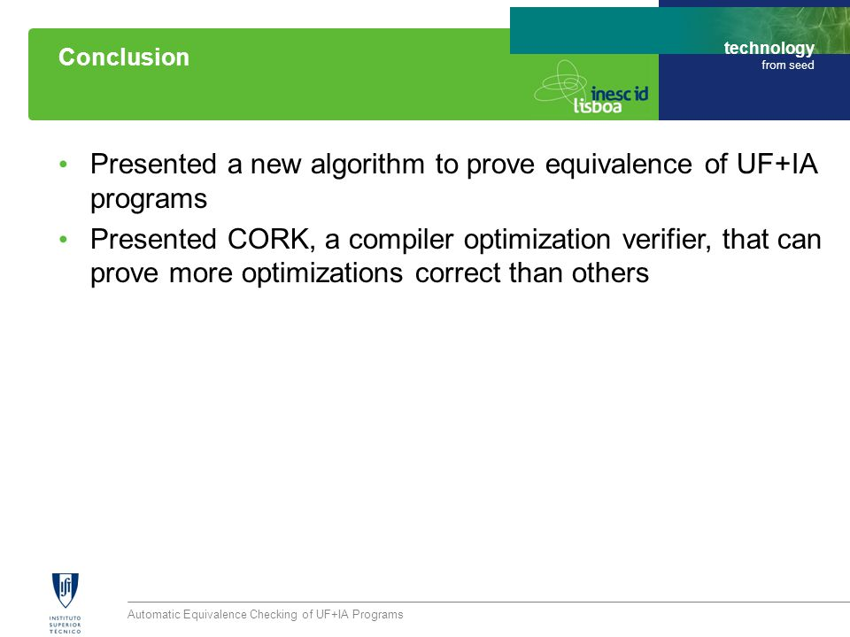 technology from seed Presented a new algorithm to prove equivalence of UF+IA programs Presented CORK, a compiler optimization verifier, that can prove