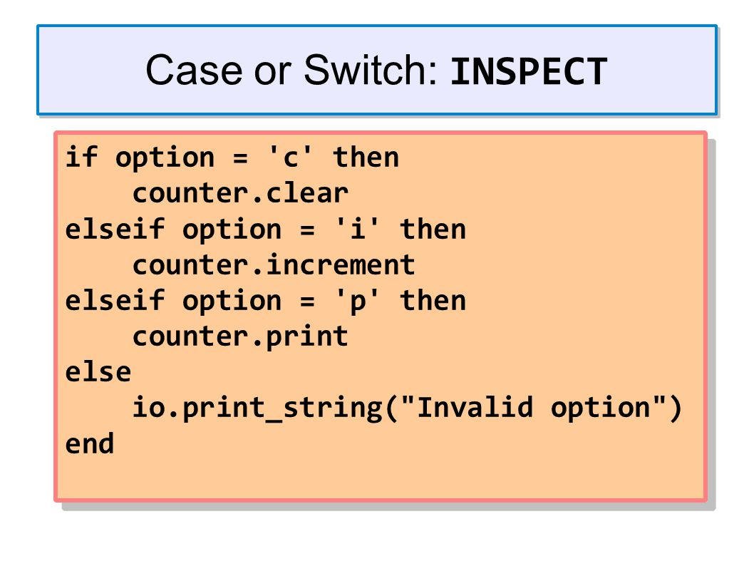 Case or Switch: INSPECT if option = c then counter.clear elseif option = i then counter.increment elseif option = p then counter.print else io.print_string( Invalid option ) end if option = c then counter.clear elseif option = i then counter.increment elseif option = p then counter.print else io.print_string( Invalid option ) end