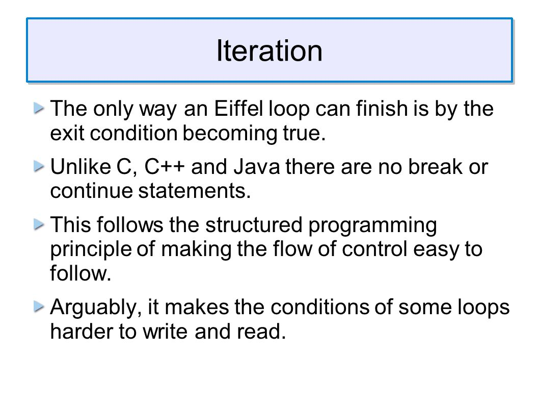 Iteration The only way an Eiffel loop can finish is by the exit condition becoming true.