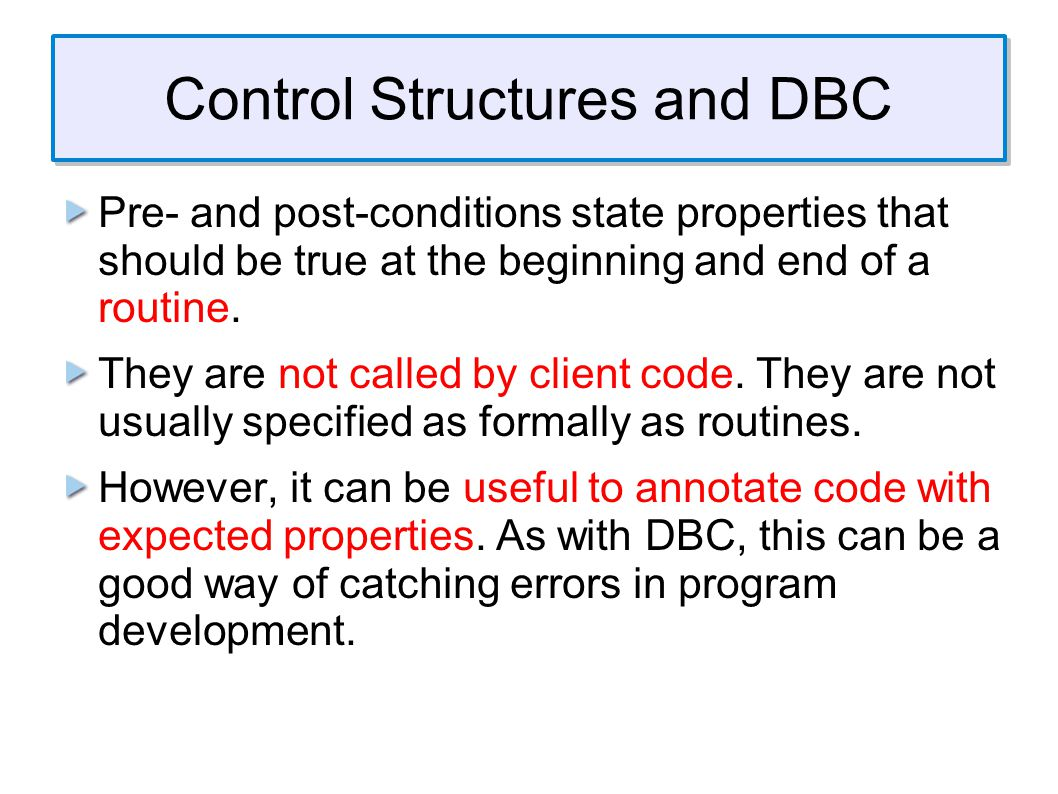 Control Structures and DBC Pre- and post-conditions state properties that should be true at the beginning and end of a routine.