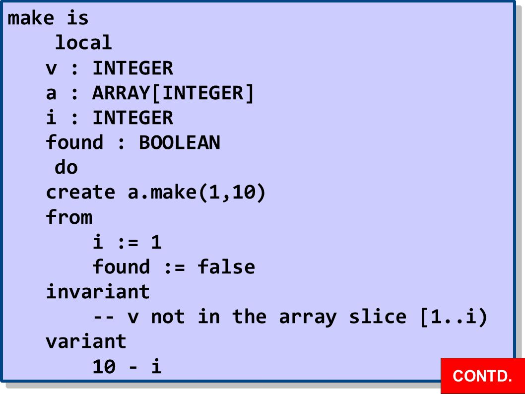 make is local v : INTEGER a : ARRAY[INTEGER] i : INTEGER found : BOOLEAN do create a.make(1,10) from i := 1 found := false invariant -- v not in the array slice [1..i) variant 10 - i make is local v : INTEGER a : ARRAY[INTEGER] i : INTEGER found : BOOLEAN do create a.make(1,10) from i := 1 found := false invariant -- v not in the array slice [1..i) variant 10 - i CONTD.