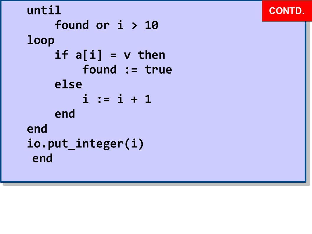 until found or i > 10 loop if a[i] = v then found := true else i := i + 1 end io.put_integer(i) end until found or i > 10 loop if a[i] = v then found := true else i := i + 1 end io.put_integer(i) end CONTD.