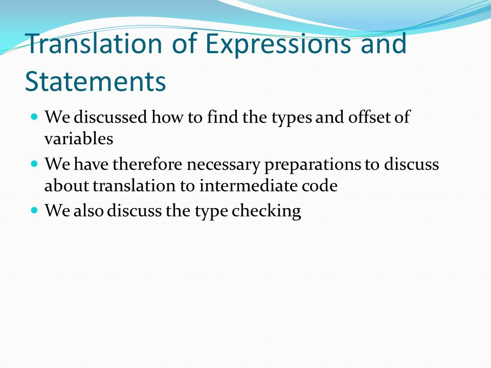 Translation of Expressions and Statements We discussed how to find the types and offset of variables We have therefore necessary preparations to discuss about translation to intermediate code We also discuss the type checking