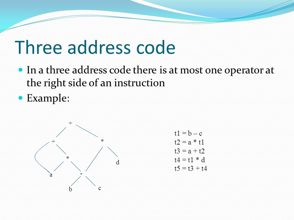 Three address code In a three address code there is at most one operator at the right side of an instruction Example: + +* * - b c a d t1 = b – c t2 = a * t1 t3 = a + t2 t4 = t1 * d t5 = t3 + t4