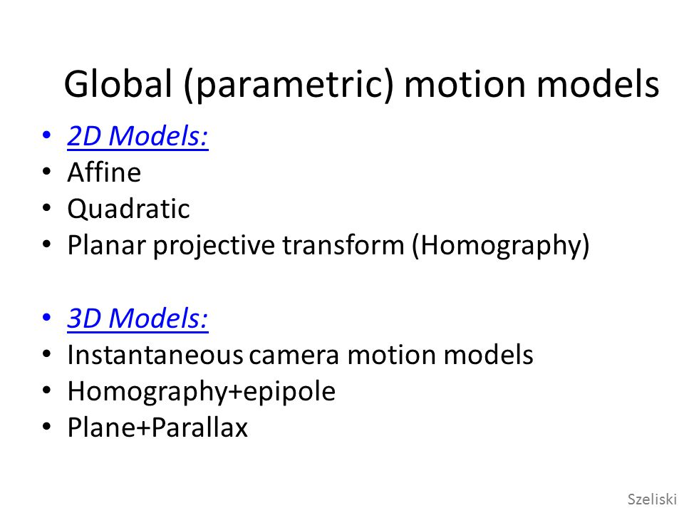 Motion models Translation 2 unknowns Affine 6 unknowns Perspective 8 unknowns 3D rotation 3 unknowns Szeliski