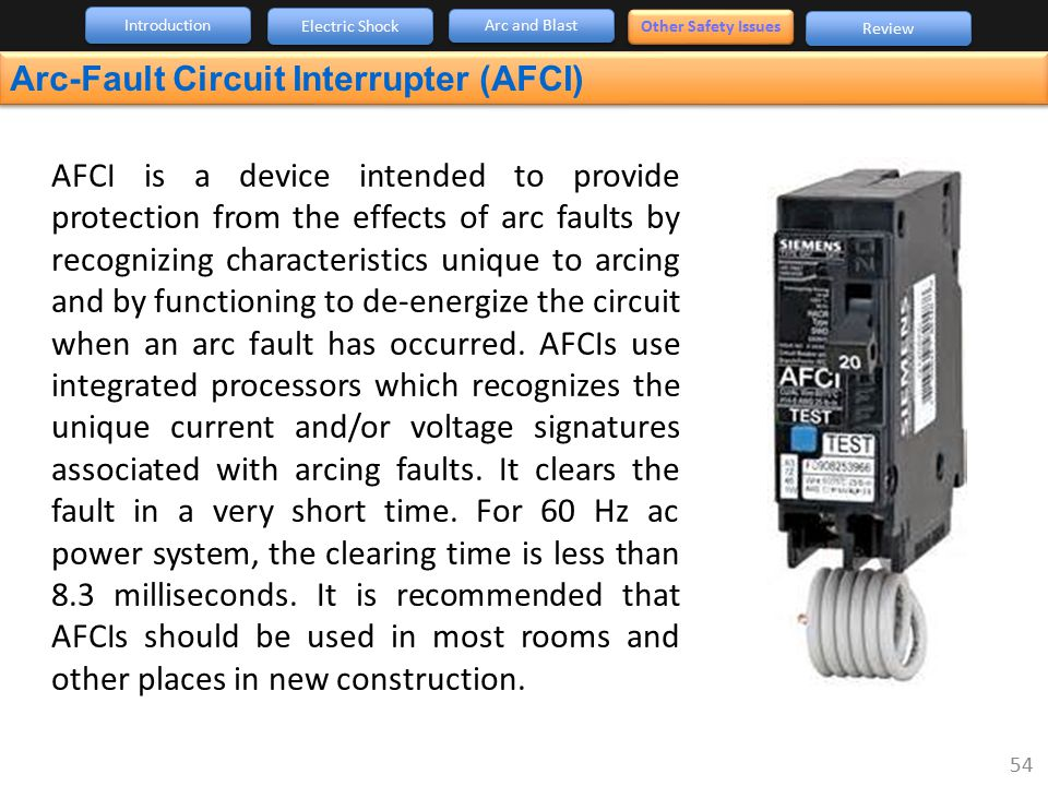 Arc-Fault Circuit Interrupter (AFCI) 54 Introduction Arc and Blast Review Electric Shock Other Safety Issues AFCI is a device intended to provide prot