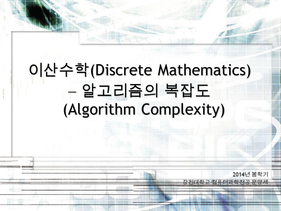 2014 년 봄학기 강원대학교 컴퓨터과학전공 문양세 이산수학 (Discrete Mathematics)  알고리즘의 복잡도 (Algorithm Complexity)