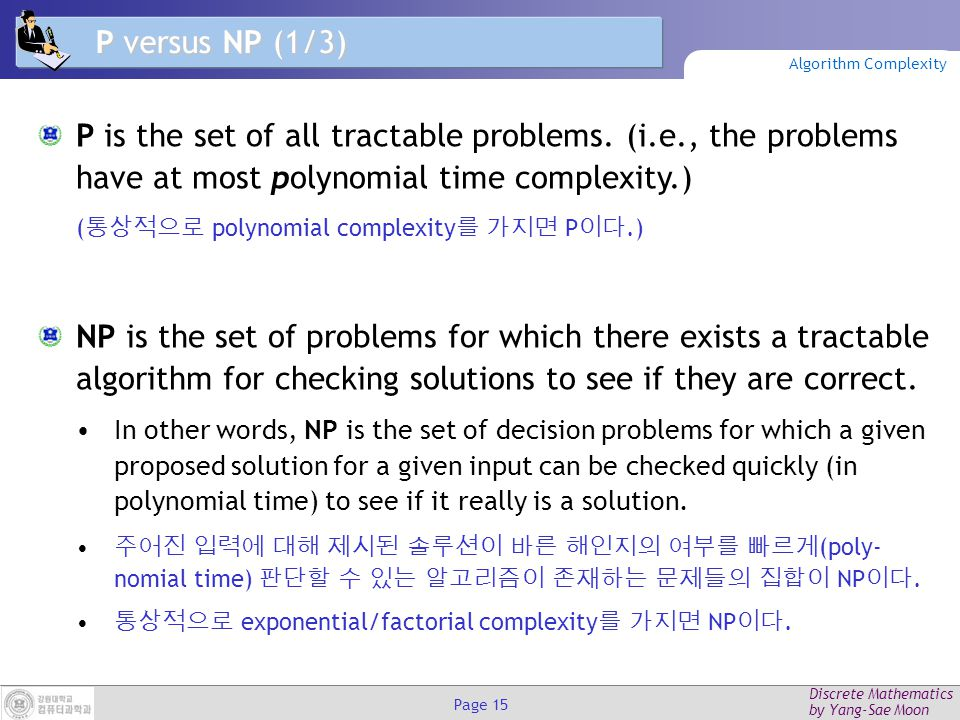 Discrete Mathematics by Yang-Sae Moon Page 14 Unsolvable Problems Alan Turing discovered in the 1930's that there are problems unsolvable by any algorithm.