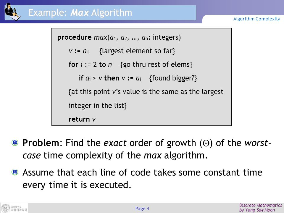 Discrete Mathematics by Yang-Sae Moon Page 4 Example: Max Algorithm Problem: Find the exact order of growth (  ) of the worst- case time complexity of the max algorithm.
