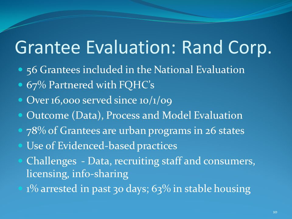 Grantee Evaluation: Rand Corp. 56 Grantees included in the National Evaluation 67% Partnered with FQHC's Over 16,000 served since 10/1/09 Outcome (Dat