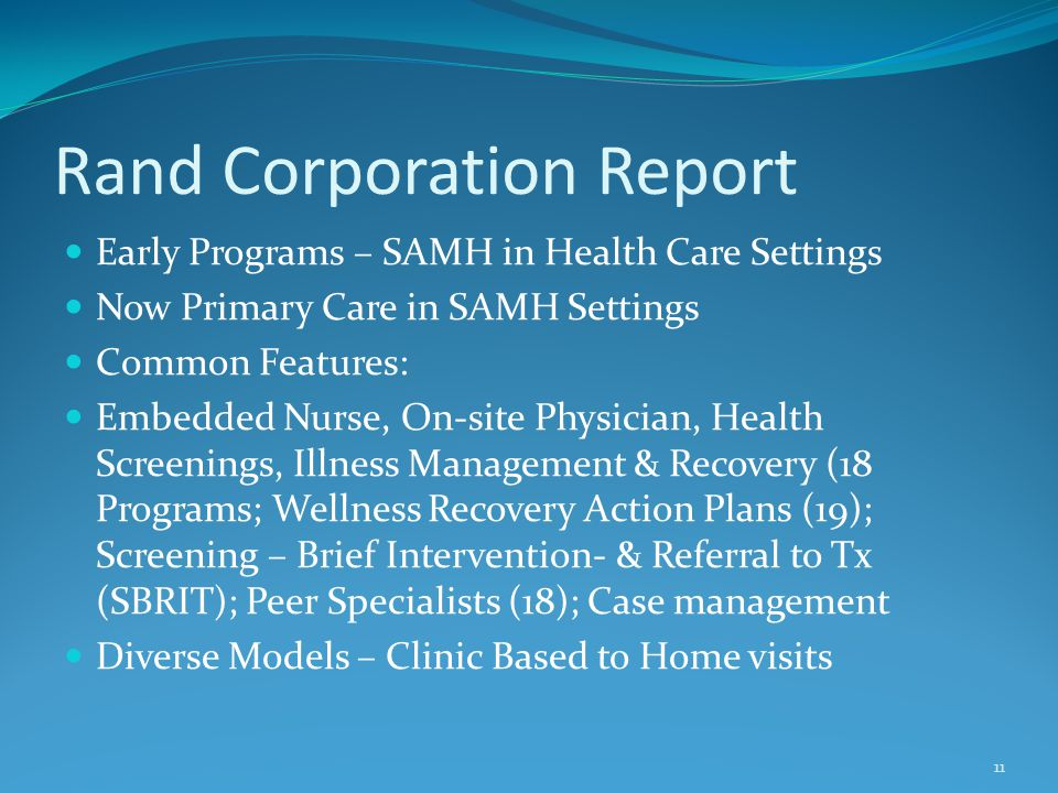 Rand Corporation Report Early Programs – SAMH in Health Care Settings Now Primary Care in SAMH Settings Common Features: Embedded Nurse, On-site Physi