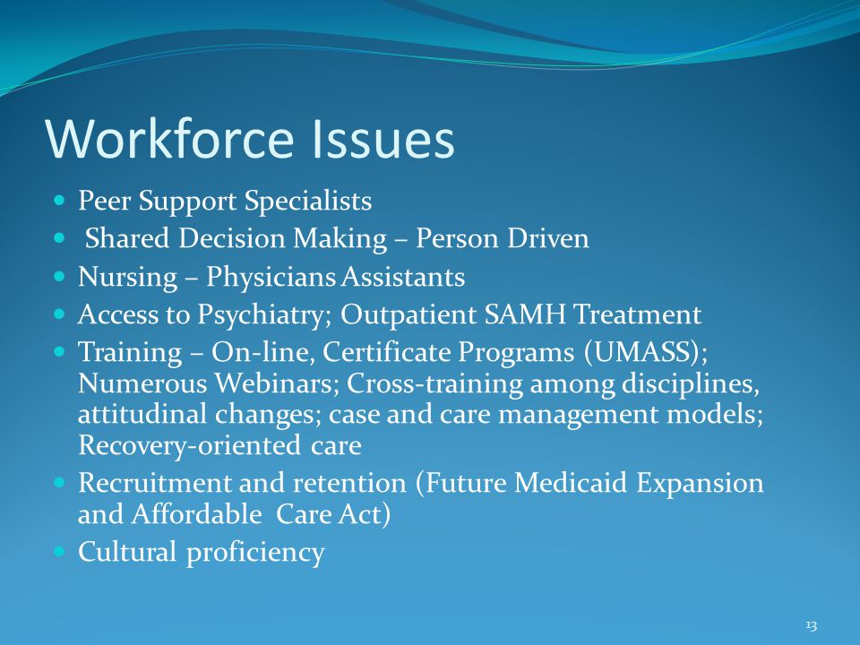 Workforce Issues Peer Support Specialists Shared Decision Making – Person Driven Nursing – Physicians Assistants Access to Psychiatry; Outpatient SAMH Treatment Training – On-line, Certificate Programs (UMASS); Numerous Webinars; Cross-training among disciplines, attitudinal changes; case and care management models; Recovery-oriented care Recruitment and retention (Future Medicaid Expansion and Affordable Care Act) Cultural proficiency 13