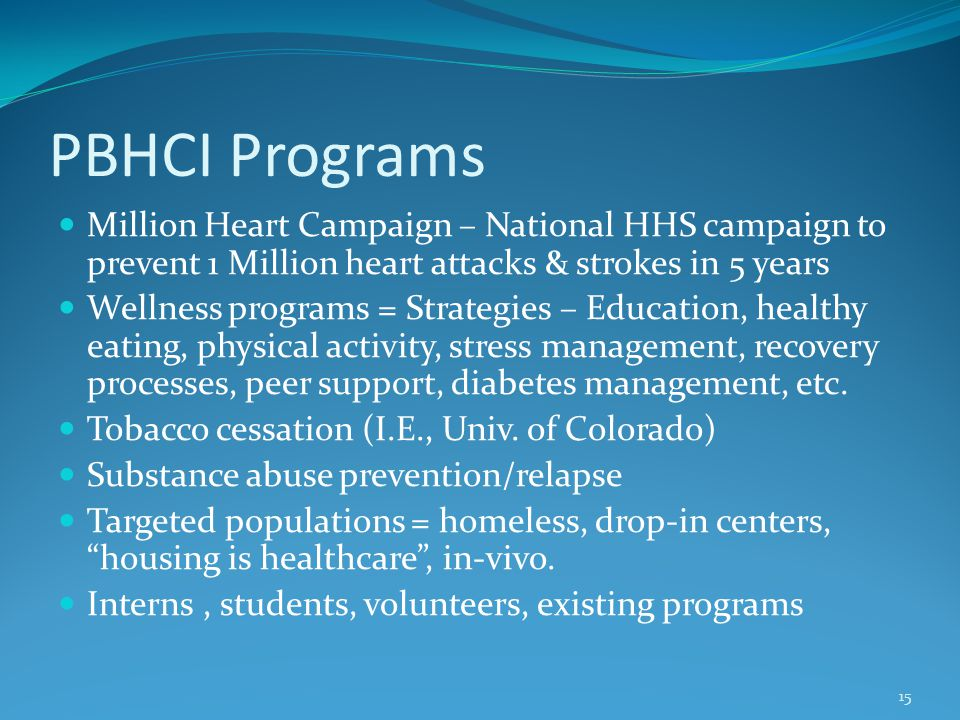 PBHCI Programs Million Heart Campaign – National HHS campaign to prevent 1 Million heart attacks & strokes in 5 years Wellness programs = Strategies – Education, healthy eating, physical activity, stress management, recovery processes, peer support, diabetes management, etc.