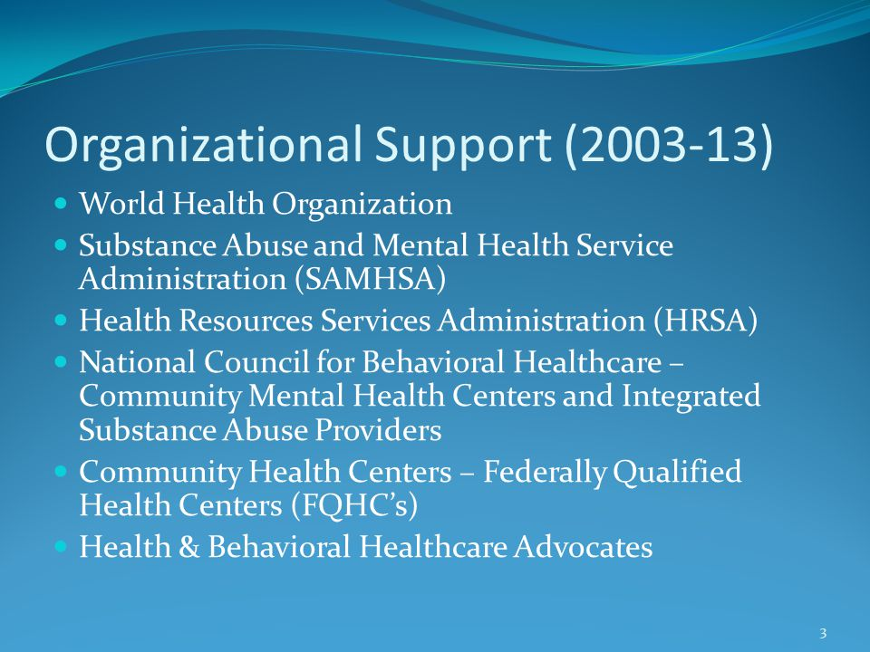 Organizational Support (2003-13) World Health Organization Substance Abuse and Mental Health Service Administration (SAMHSA) Health Resources Services Administration (HRSA) National Council for Behavioral Healthcare – Community Mental Health Centers and Integrated Substance Abuse Providers Community Health Centers – Federally Qualified Health Centers (FQHC's) Health & Behavioral Healthcare Advocates 3