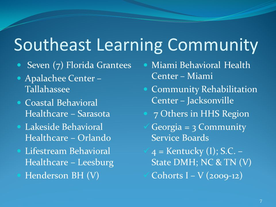 Southeast Learning Community Seven (7) Florida Grantees Apalachee Center – Tallahassee Coastal Behavioral Healthcare – Sarasota Lakeside Behavioral He