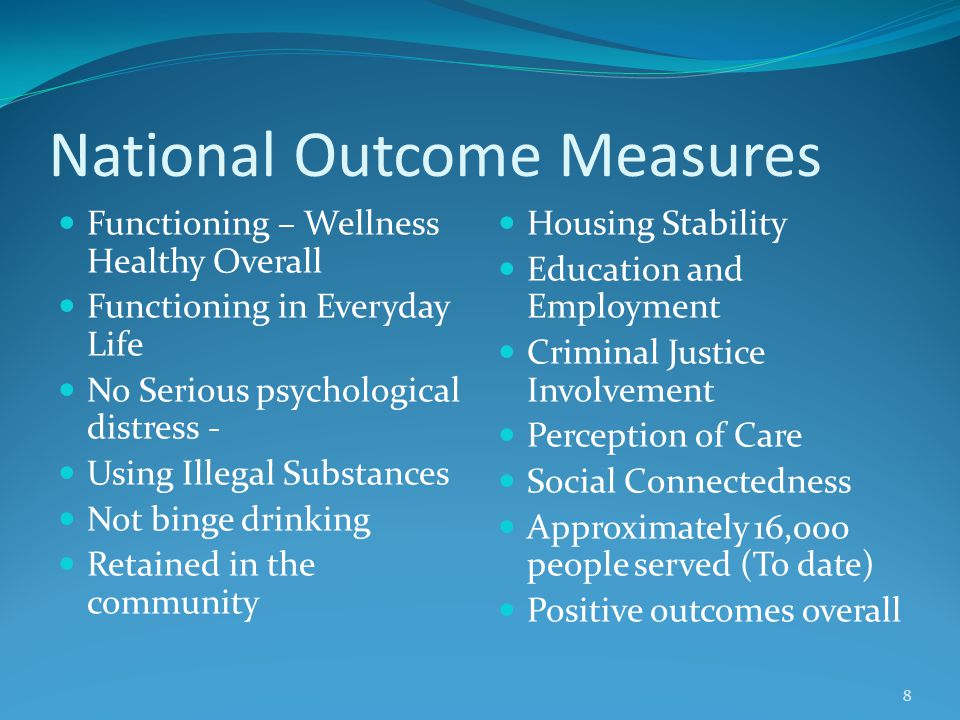 National Outcome Measures Functioning – Wellness Healthy Overall Functioning in Everyday Life No Serious psychological distress - Using Illegal Substances Not binge drinking Retained in the community Housing Stability Education and Employment Criminal Justice Involvement Perception of Care Social Connectedness Approximately 16,000 people served (To date) Positive outcomes overall 8