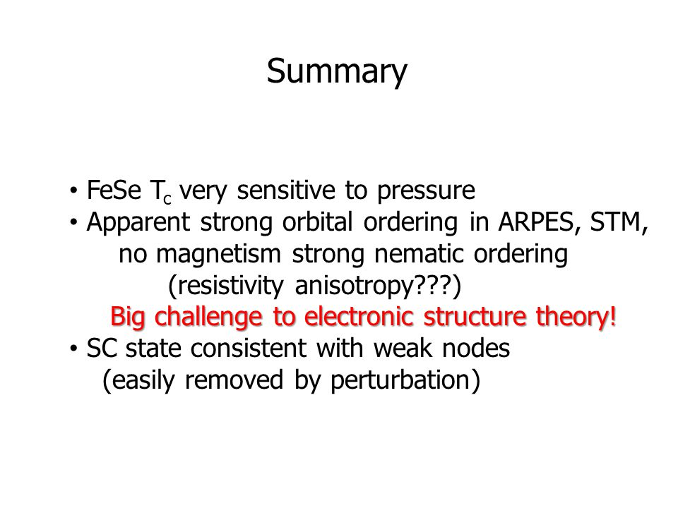 Summary FeSe T c very sensitive to pressure Apparent strong orbital ordering in ARPES, STM, no magnetism strong nematic ordering (resistivity anisotropy???) Big challenge to electronic structure theory.