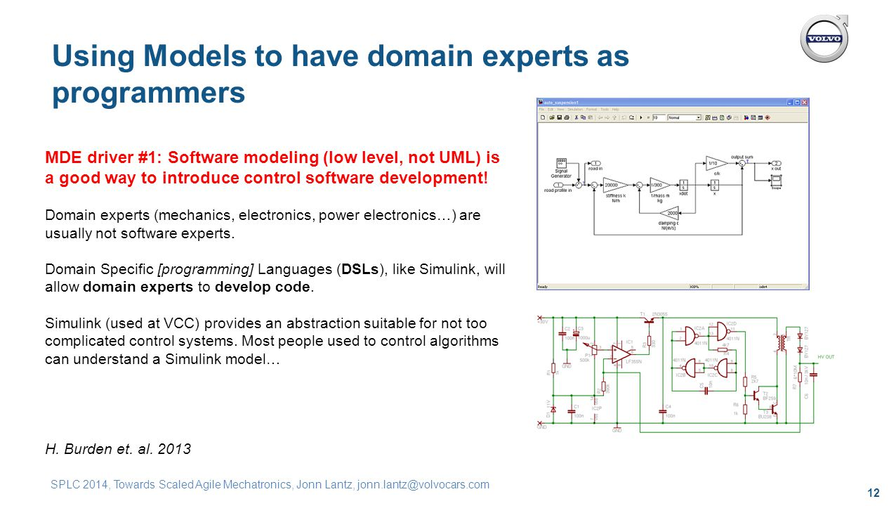 12 SPLC 2014, Towards Scaled Agile Mechatronics, Jonn Lantz, jonn.lantz@volvocars.com Using Models to have domain experts as programmers MDE driver #1: Software modeling (low level, not UML) is a good way to introduce control software development.
