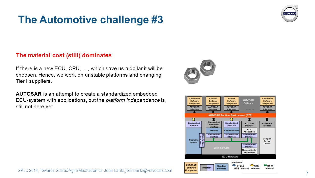 7 SPLC 2014, Towards Scaled Agile Mechatronics, Jonn Lantz, jonn.lantz@volvocars.com The Automotive challenge #3 The material cost (still) dominates If there is a new ECU, CPU, …, which save us a dollar it will be choosen.