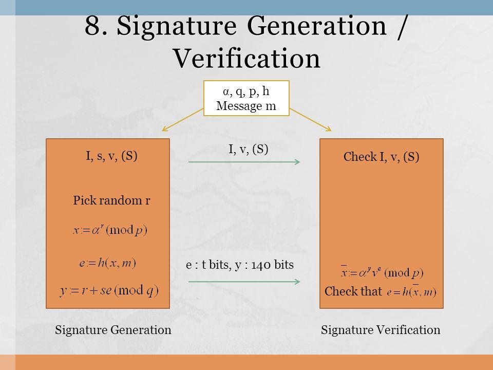8. Signature Generation / Verification I, v, (S) e : t bits, y : 140 bits I, s, v, (S) Pick random r Check I, v, (S) Check that α, q, p, h Message m S