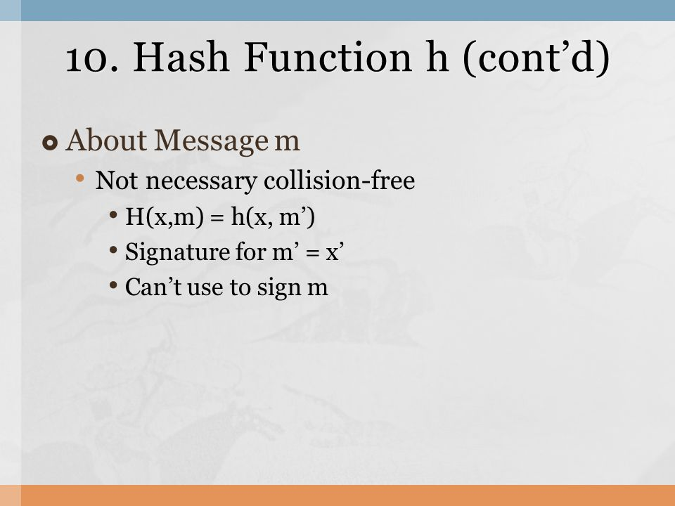 10. Hash Function h (cont'd)  About Message m Not necessary collision-free H(x,m) = h(x, m') Signature for m' = x' Can't use to sign m