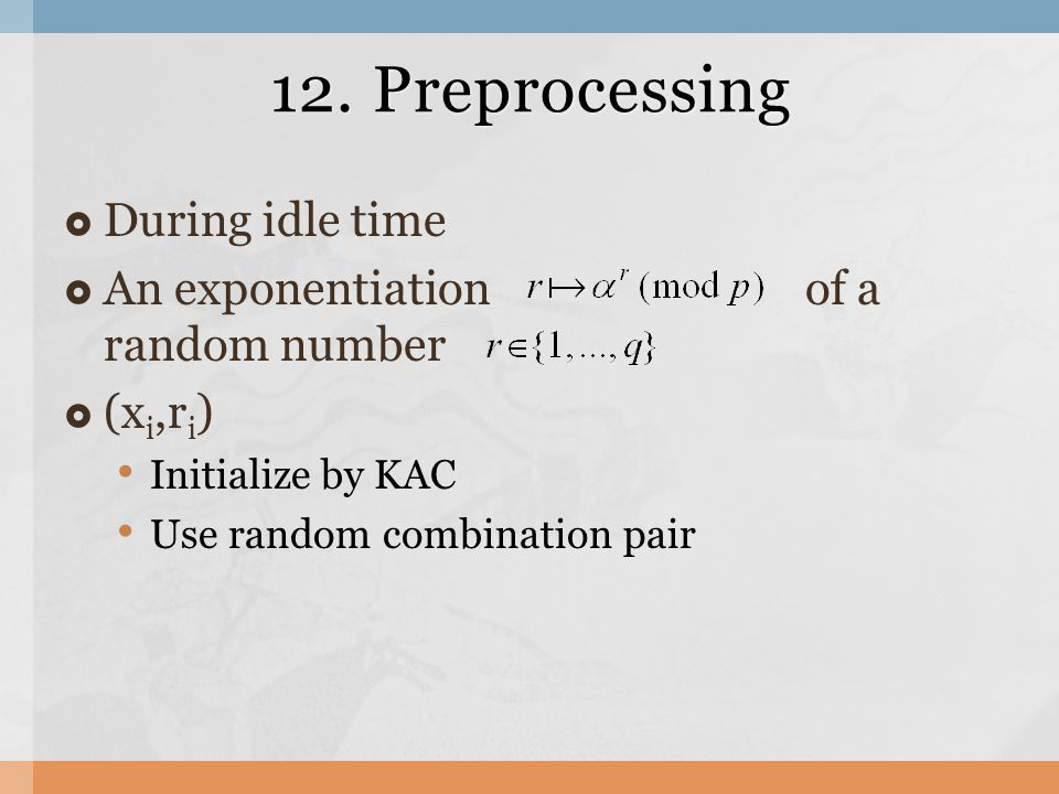 12. Preprocessing  During idle time  An exponentiation of a random number  (x i,r i ) Initialize by KAC Use random combination pair