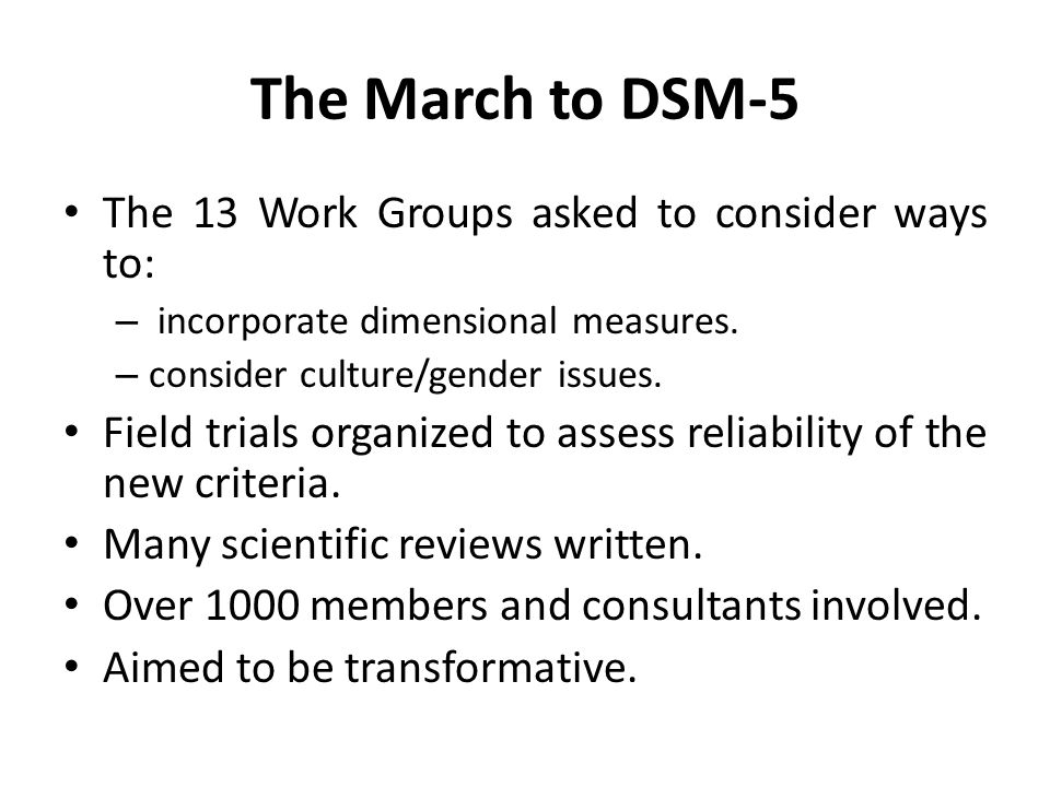 The March to DSM-5 The 13 Work Groups asked to consider ways to: – incorporate dimensional measures. – consider culture/gender issues. Field trials or