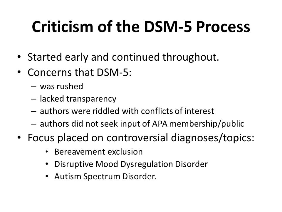Criticism of the DSM-5 Process Started early and continued throughout. Concerns that DSM-5: – was rushed – lacked transparency – authors were riddled