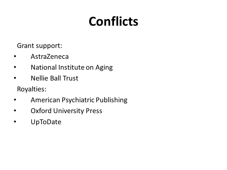 Conflicts Grant support: AstraZeneca National Institute on Aging Nellie Ball Trust Royalties: American Psychiatric Publishing Oxford University Press