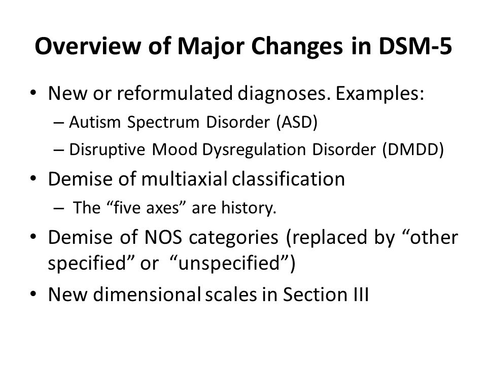 Overview of Major Changes in DSM-5 New or reformulated diagnoses. Examples: – Autism Spectrum Disorder (ASD) – Disruptive Mood Dysregulation Disorder