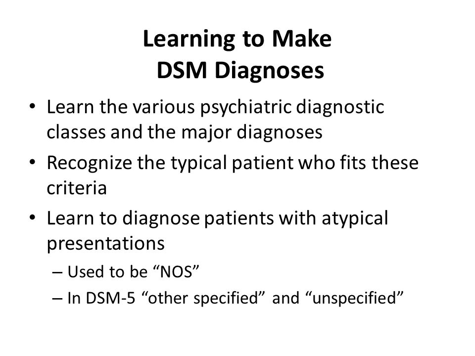 Learning to Make DSM Diagnoses Learn the various psychiatric diagnostic classes and the major diagnoses Recognize the typical patient who fits these c
