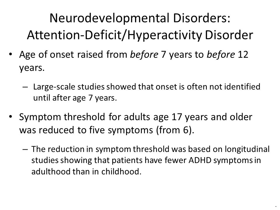 Neurodevelopmental Disorders: Attention-Deficit/Hyperactivity Disorder Age of onset raised from before 7 years to before 12 years. – Large-scale studi