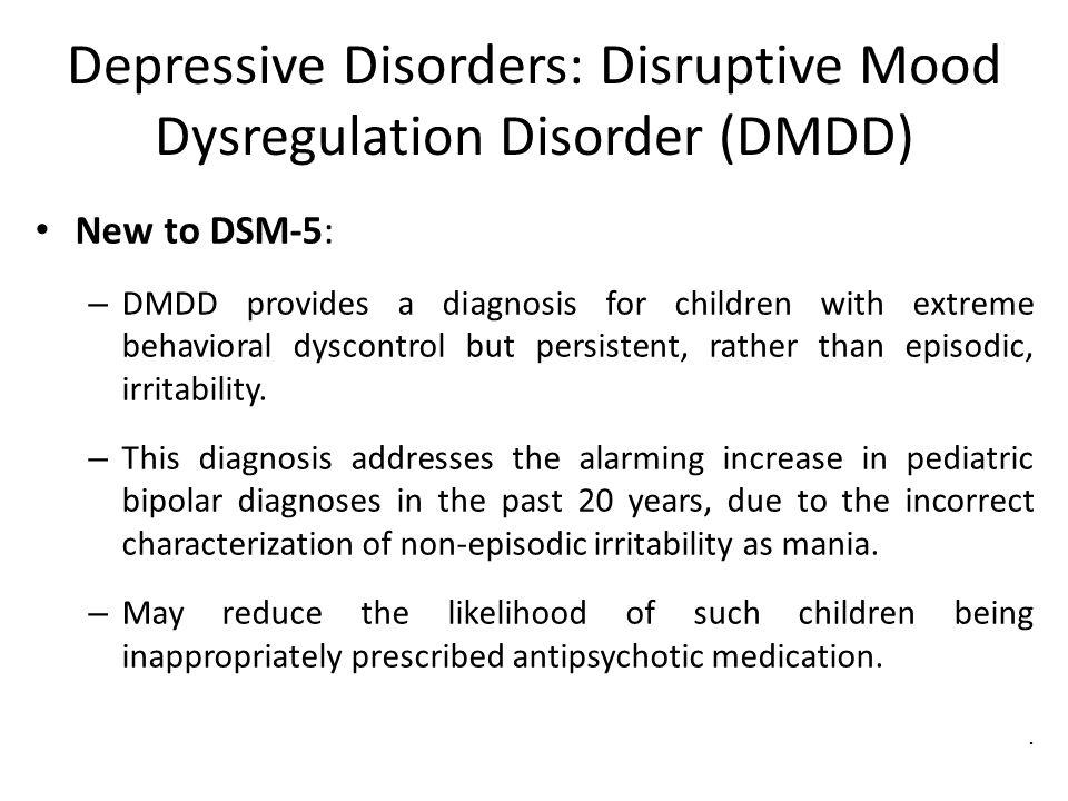 Depressive Disorders: Disruptive Mood Dysregulation Disorder (DMDD) New to DSM-5: – DMDD provides a diagnosis for children with extreme behavioral dys