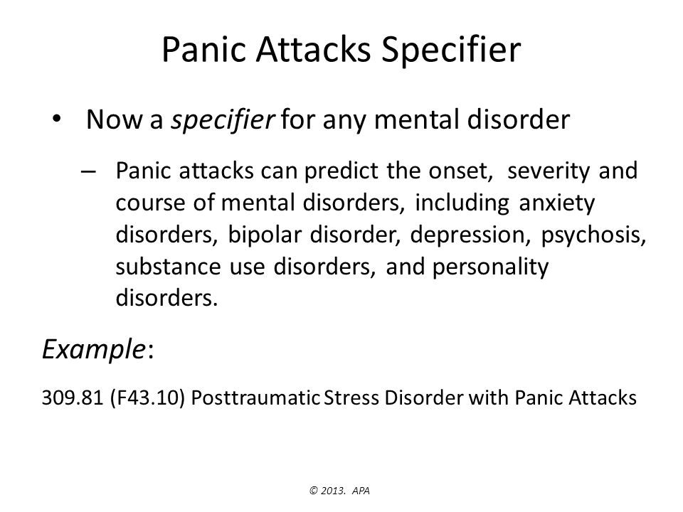 Panic Attacks Specifier Now a specifier for any mental disorder – Panic attacks can predict the onset, severity and course of mental disorders, includ