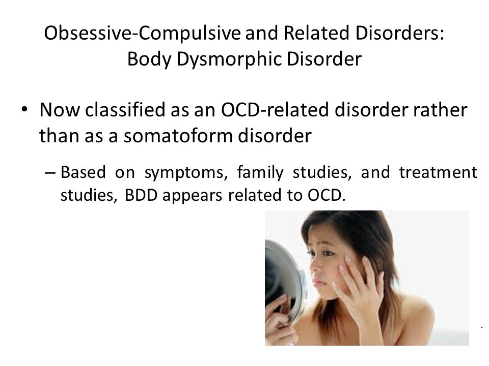 Obsessive-Compulsive and Related Disorders: Body Dysmorphic Disorder Now classified as an OCD-related disorder rather than as a somatoform disorder –