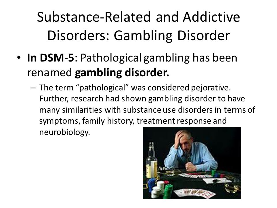 """Substance-Related and Addictive Disorders: Gambling Disorder In DSM-5: Pathological gambling has been renamed gambling disorder. – The term """"pathologi"""