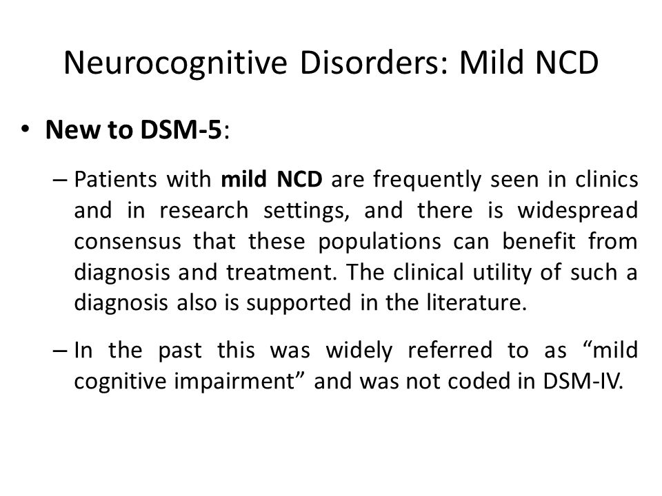 Neurocognitive Disorders: Mild NCD New to DSM-5: – Patients with mild NCD are frequently seen in clinics and in research settings, and there is widesp