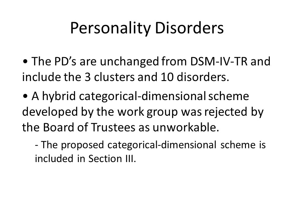 Personality Disorders The PD's are unchanged from DSM-IV-TR and include the 3 clusters and 10 disorders. A hybrid categorical-dimensional scheme devel