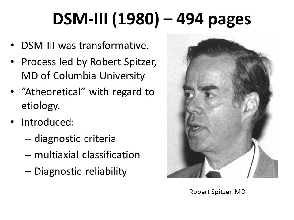 """DSM-III (1980) – 494 pages DSM-III was transformative. Process led by Robert Spitzer, MD of Columbia University """"Atheoretical"""" with regard to etiology"""