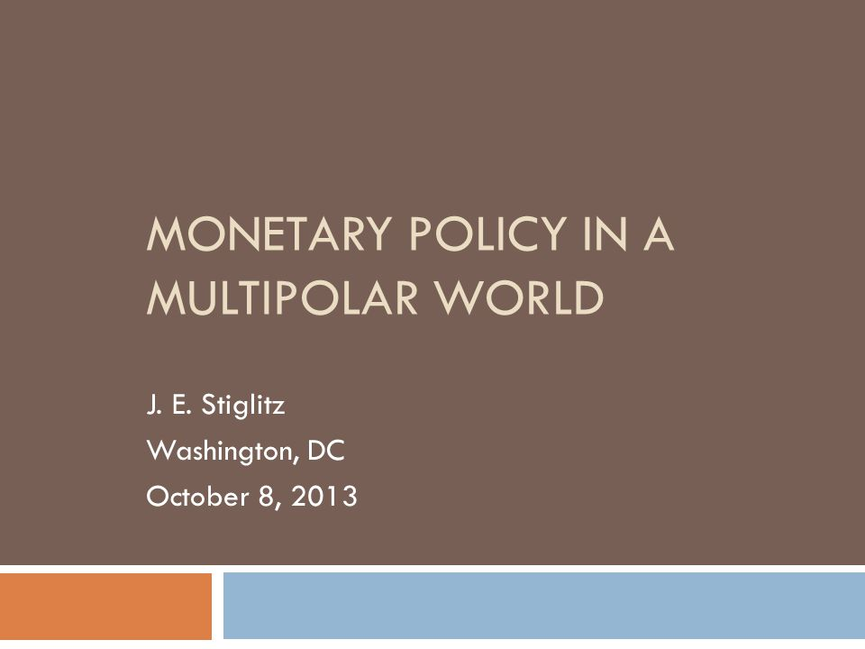 MONETARY POLICY IN A MULTIPOLAR WORLD J. E. Stiglitz Washington, DC October 8, 2013