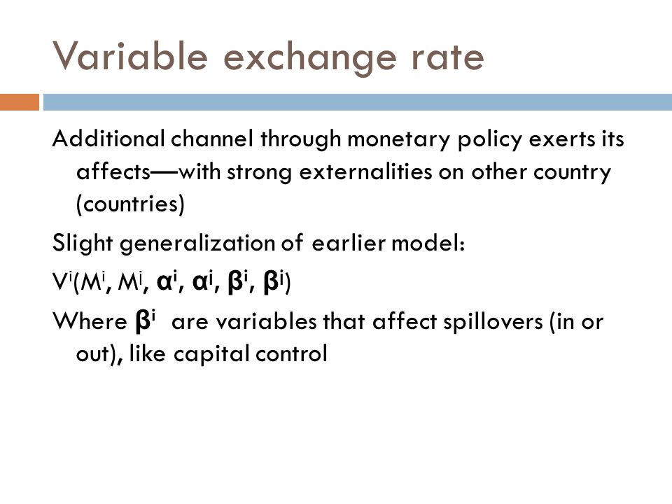 Variable exchange rate Additional channel through monetary policy exerts its affects—with strong externalities on other country (countries) Slight generalization of earlier model: V i (M i, M j, α i, α j, β i, β j ) Where β i are variables that affect spillovers (in or out), like capital control