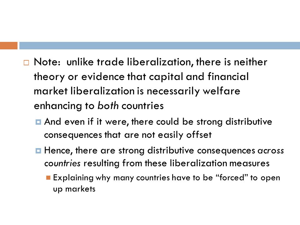 Note: unlike trade liberalization, there is neither theory or evidence that capital and financial market liberalization is necessarily welfare enhancing to both countries  And even if it were, there could be strong distributive consequences that are not easily offset  Hence, there are strong distributive consequences across countries resulting from these liberalization measures Explaining why many countries have to be forced to open up markets