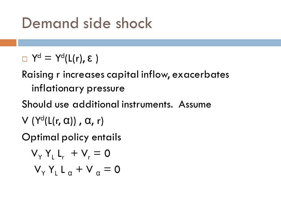 Demand side shock  Y d = Y d (L(r), ε ) Raising r increases capital inflow, exacerbates inflationary pressure Should use additional instruments.