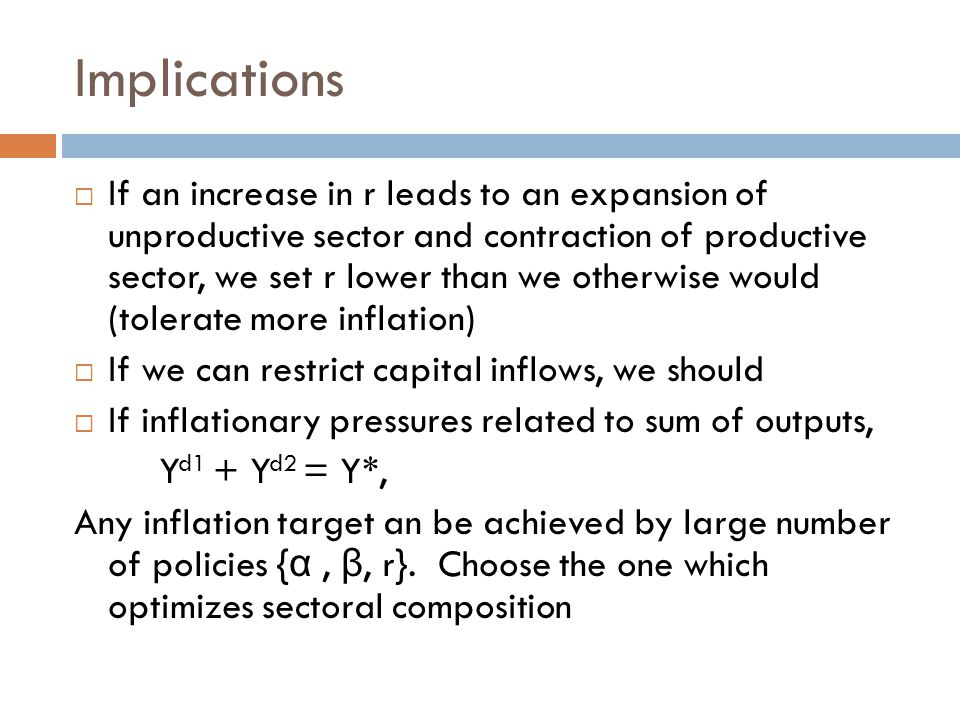 Implications  If an increase in r leads to an expansion of unproductive sector and contraction of productive sector, we set r lower than we otherwise would (tolerate more inflation)  If we can restrict capital inflows, we should  If inflationary pressures related to sum of outputs, Y d1 + Y d2 = Y*, Any inflation target an be achieved by large number of policies { α, β, r}.