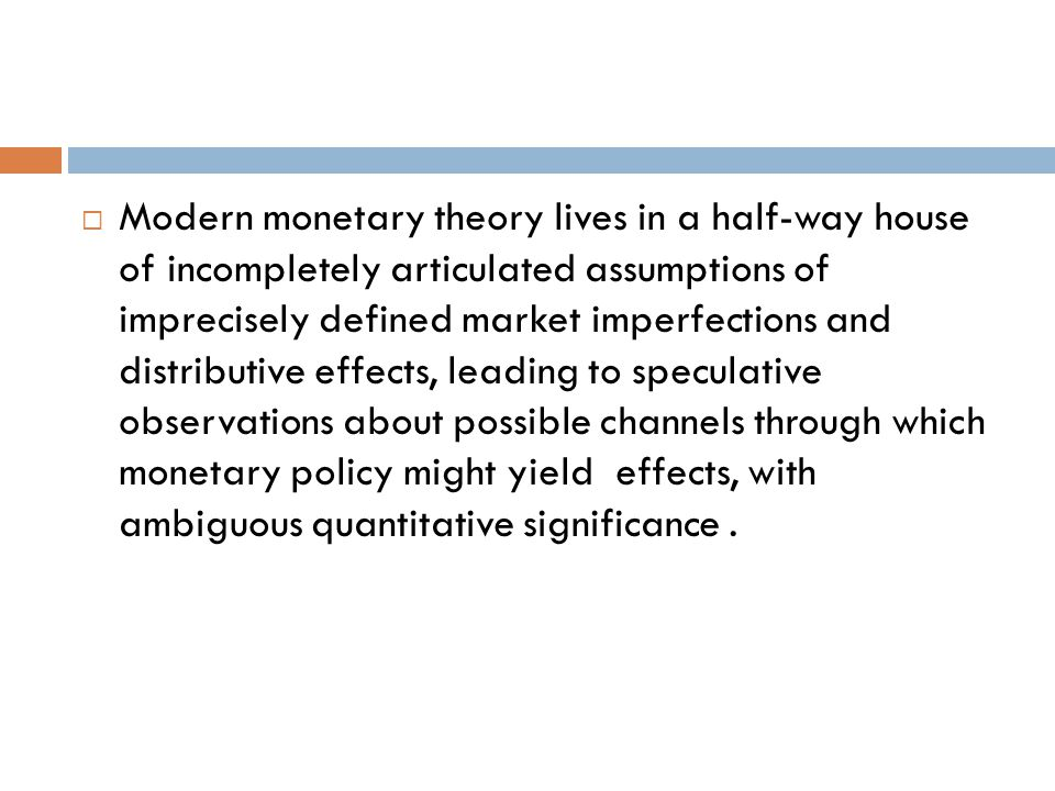  Modern monetary theory lives in a half-way house of incompletely articulated assumptions of imprecisely defined market imperfections and distributive effects, leading to speculative observations about possible channels through which monetary policy might yield effects, with ambiguous quantitative significance.