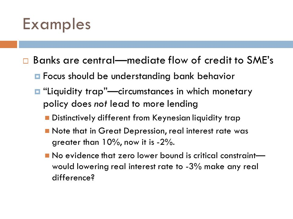 Examples  Banks are central—mediate flow of credit to SME's  Focus should be understanding bank behavior  Liquidity trap —circumstances in which monetary policy does not lead to more lending Distinctively different from Keynesian liquidity trap Note that in Great Depression, real interest rate was greater than 10%, now it is -2%.