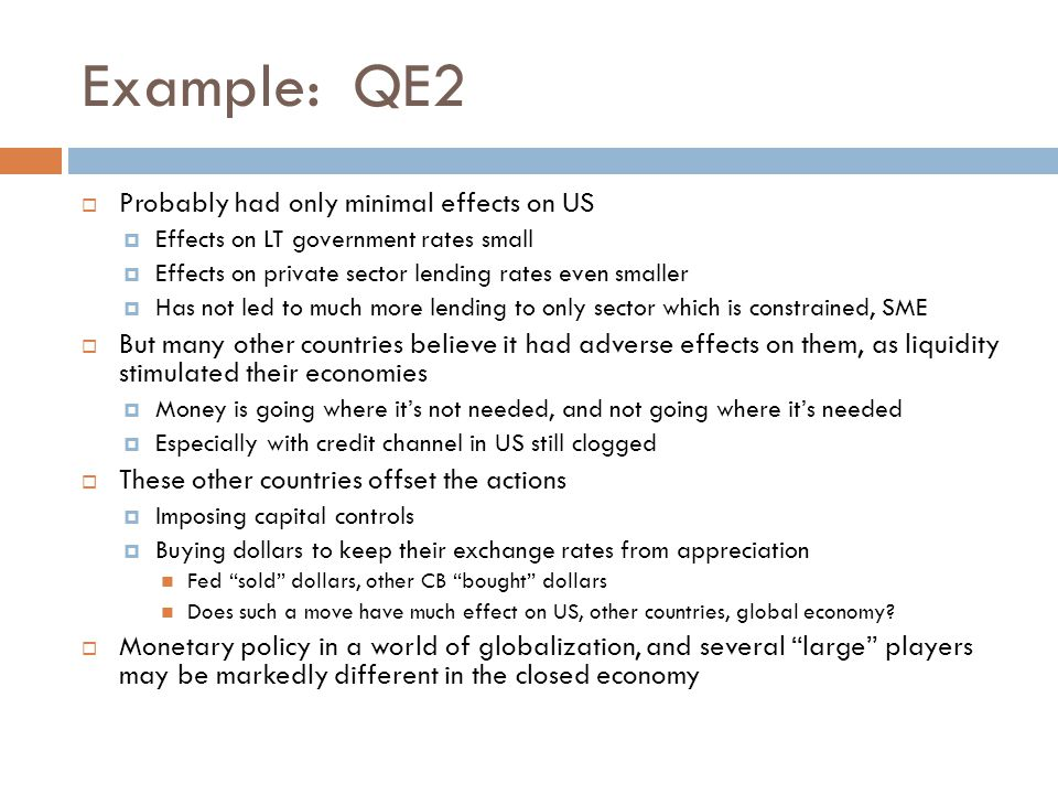 Example: QE2  Probably had only minimal effects on US  Effects on LT government rates small  Effects on private sector lending rates even smaller  Has not led to much more lending to only sector which is constrained, SME  But many other countries believe it had adverse effects on them, as liquidity stimulated their economies  Money is going where it's not needed, and not going where it's needed  Especially with credit channel in US still clogged  These other countries offset the actions  Imposing capital controls  Buying dollars to keep their exchange rates from appreciation Fed sold dollars, other CB bought dollars Does such a move have much effect on US, other countries, global economy.