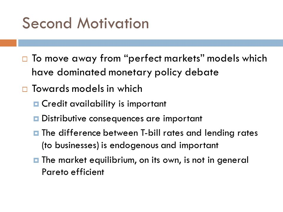 Second Motivation  To move away from perfect markets models which have dominated monetary policy debate  Towards models in which  Credit availability is important  Distributive consequences are important  The difference between T-bill rates and lending rates (to businesses) is endogenous and important  The market equilibrium, on its own, is not in general Pareto efficient